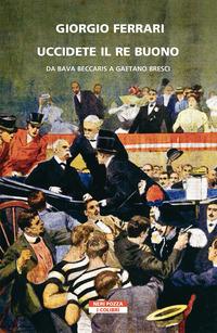 Uccidete il re buono. Da Bava Beccaris a Gaetano Bresci - Ferrari Giorgio - wuz.it