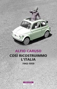 Così ricostruimmo l'Italia. 1945-1959 - Alfio Caruso - copertina