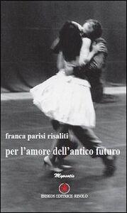 Libro Per l'amore dell'antico futuro Franca Parisi Risaliti