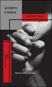 Libro Uccidere il dolore Carmen Frisina