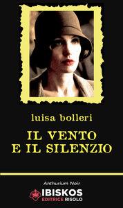 Foto Cover di Il vento e il silenzio, Libro di Luisa Bolleri, edito da Ibiskos Editrice Risolo
