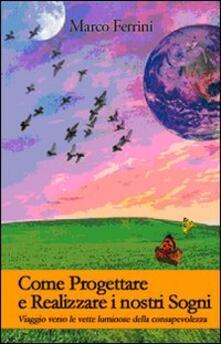 Come progettare e realizzare i nostri sogni. Viaggio verso le vette luminose della consapevolezza - Marco Ferrini - copertina