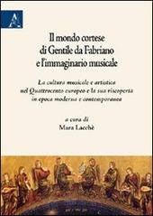 Il mondo cortese di Gentile da Fabriano e l'immaginario musicale. La cultura musicale e artistica nel Quattrocento europeo e la sua riscoperta in epoca moderna...