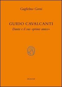Guido Cavalcanti. Dante e il suo «primo amico» - Gorni Guglielmo - wuz.it
