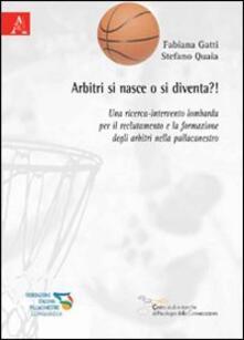 Arbitri si nasce o si diventa?! Una ricerca-intervento lombarda per il reclutamento e la formazione degli arbitri nella pallacanestro - Fabiana Gatti,Stefano Quaia - copertina