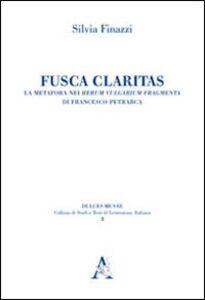 Foto Cover di Fusca claritas. La metafora nei Rerum vulgarium fragmenta di Francesco Petrarca, Libro di Silvia Finazzi, edito da Aracne