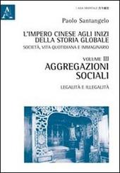 L' impero cinese agli inizi della storia globale. Società, vita quotidiana, e immaginario. Vol. 3: Aggregazioni sociali, legalità e illegalità.