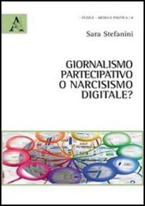 Foto Cover di Giornalismo partecipativo o narcisismo digitale?, Libro di Sara Stefanini, edito da Aracne