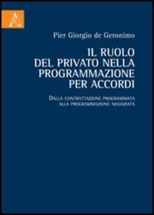 Il ruolo del privato nella programmazione per accordi. Dalla contrattazione programmata alla programmazione negoziata - P. Giorgio De Geronimo - copertina