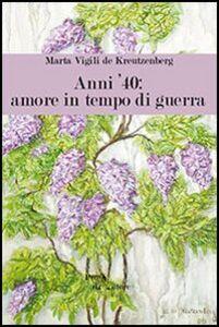 Foto Cover di Anni '40. Amore in tempo di guerra, Libro di Maria Vigili de Kreutnberg, edito da Aracne