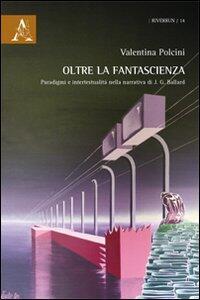 Oltre la fantascienza. Paradigmi e intertestualità nella narrativa di J. G. Ballard - Valentina Polcini - copertina