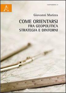 Foto Cover di Come orientarsi fra geopolitica, strategia e dintorni, Libro di Giovanni Marizza, edito da Aracne