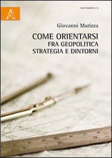 Come orientarsi fra geopolitica, strategia e dintorni - Giovanni Marizza - copertina