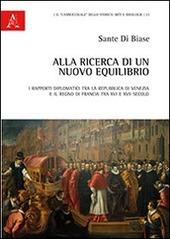 Alla ricerca di un nuovo equilibrio. I rapporti diplomatici tra la Repubblica di Venezia e il regno di Francia tra XVI e XVII secolo