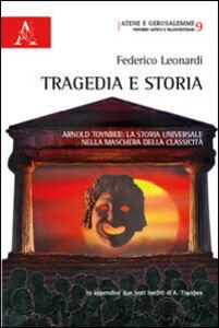Libro Tragedia e storia. Arnold Toynbee. La storia universale nella maschera della classicità Federico Leonardi