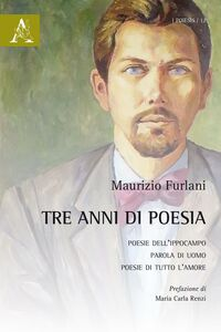 Foto Cover di Tre anni di poesia: Poesie dell'ippocampo-Parola di uomo-Poesie di tutto l'amore, Libro di Maurizio Furlani, edito da Aracne