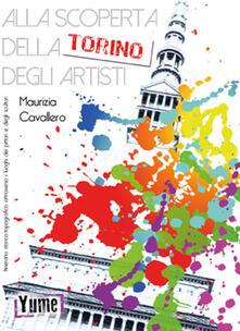 Alla scoperta della Torino degli artisti. Itinerario storico topografico attraverso i luoghi dei pittori e degli scultori - Maurizia Cavallero - copertina