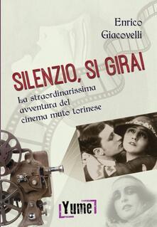 Silenzio, si gira! La straordinarissima avventura del cinema muto torinese - Enrico Giacovelli - copertina