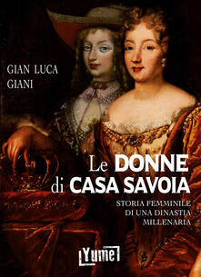 Le donne di casa Savoia. Storia femminile di una dinastia millenaria - Gian Luca Giani - copertina