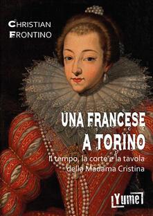 Una francese a Torino. Il tempo, la corte e la tavola della madama Cristina - Christian Frontino - copertina