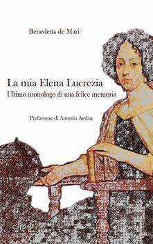 La mia Elena Lucrezia. Ultimo monologo di una felice memoria - Benedetta De Mari - copertina