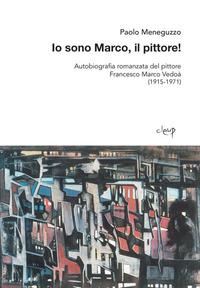 Io sono Marco, il pittore! Autobiografia romanzata del pittore Francesco Marco Vedoà (1915-1971) - Meneguzzo Paolo - wuz.it