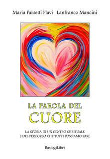 La parola del cuore. La storia di un centro spirituale e del percorso che tutti possiamo fare - Lanfranco Mancini,Maria Farsetti Flavi - copertina