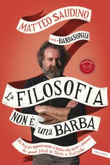 La filosofia non è una barba. Dal prof più appassionante d'Italia vita, morte e pensiero dei grandi filosofi da Talete a Nietzsche - Matteo Saudino - copertina