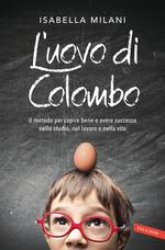 L' uovo di Colombo. Il metodo per capire bene e avere successo nello studio, nel lavoro e nella vita