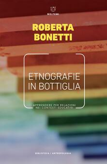 Etnografie in bottiglia. Apprendere per relazioni nei contesti educativi - Roberta Bonetti - ebook
