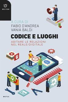 Codice e luoghi. Abitare le relazioni nel reale/digitale - Vania Baldi,Fabio D'Andrea - ebook