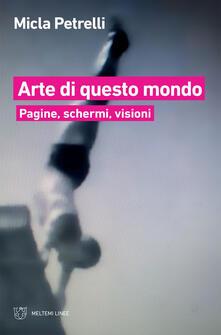 Arte di questo mondo. Pagine, schermi, visioni - Micla Petrelli - ebook
