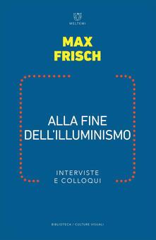 Alla fine dell illuminismo. Interviste e colloqui - Max Frisch,Mattia Mantovani,Thomas Strässle - ebook