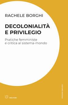 Decolonialità e privilegio. Pratiche femministe e critica al sistema-mondo - Rachele Borghi - copertina