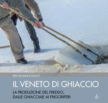 Camfeed.it Il Veneto di ghiaccio. La produzione del freddo, dalle ghiacciaie ai frigoriferi. Ediz. illustrata Image