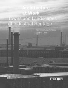 Architetture del lavoro, Città e paesaggi del patrimonio industriale. Ediz. inglese - Giovanni Luigi Fontana,Andrea Gritti - copertina