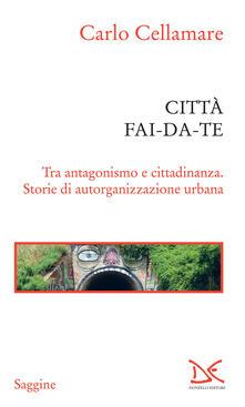 Città fai-da-te. Tra antagonismo e cittadinanza. Storie di autorganizzazione urbana - Carlo Cellamare - ebook