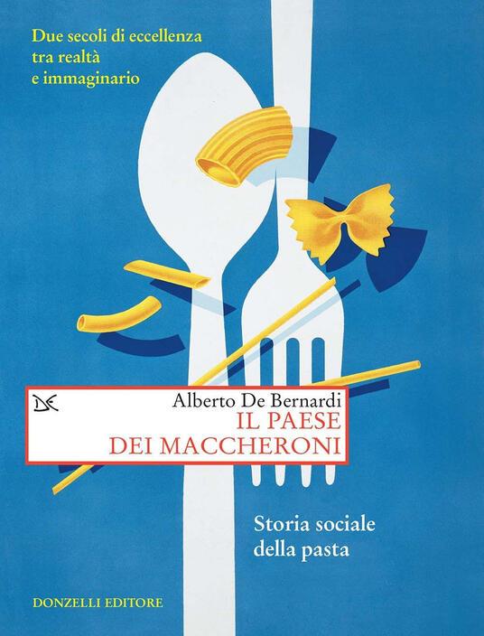 Il paese dei maccheroni. Storia sociale della pasta - Alberto De Bernardi - ebook