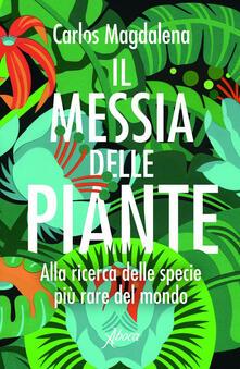 Il messia delle piante. Alla ricerca delle specie più rare del mondo - Laura Calosso,Carlos Magdalena - ebook