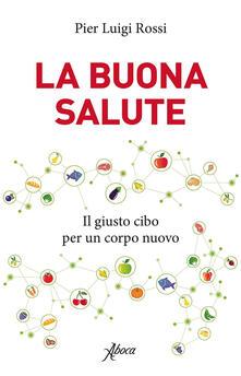 La buona salute. Il giusto cibo per un corpo nuovo - Pier Luigi Rossi - ebook