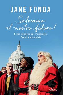 Salviamo il nostro futuro! Il mio impegno per l'ambiente, l'equità e la salute - Jane Fonda - copertina