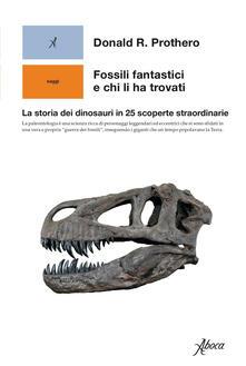 Fossili fantastici e chi li ha trovati. La storia dei dinosauri in 25 scoperte straordinarie - Donald R. Prothero,Giovanni Arganese - ebook