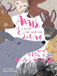Anais, il cane che voleva essere un altro animale. Ediz. illustrata - Carbone Lara Pettinati Simone - wuz.it