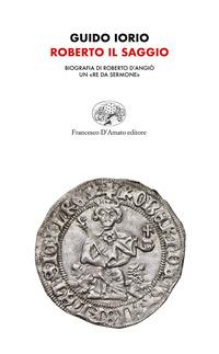 Roberto il saggio. Biografia di Roberto d'Angiò. Un «re da sermone» - Iorio Guido - wuz.it
