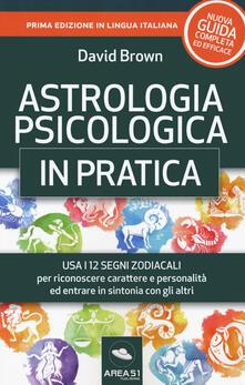 Astrologia psicologica in pratica. Usa i 12 segni zodiacali per riconoscere carattere e personalità ed entrare in sintonia con gli altri.pdf