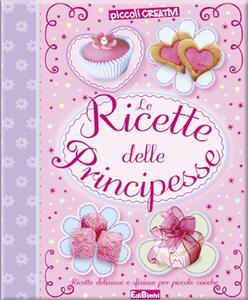 Le ricette delle principesse. Ediz. illustrata