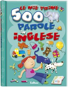 Le mie prime 500 parole in inglese. Prime parole. Ediz. illustrata