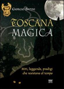 Toscana magica. Miti, leggende, prodigi che resistono al tempo
