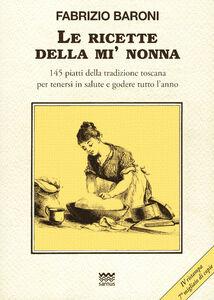 Libro Le ricette della mì nonna. 145 piatti della tradizione toscana per tenersi in salute e godere tutto l'anno Fabrizio Baroni