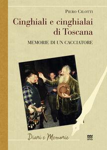 Libro Cinghiali e cinghialai di Toscana. Memorie di un cacciatore Piero Cilotti
